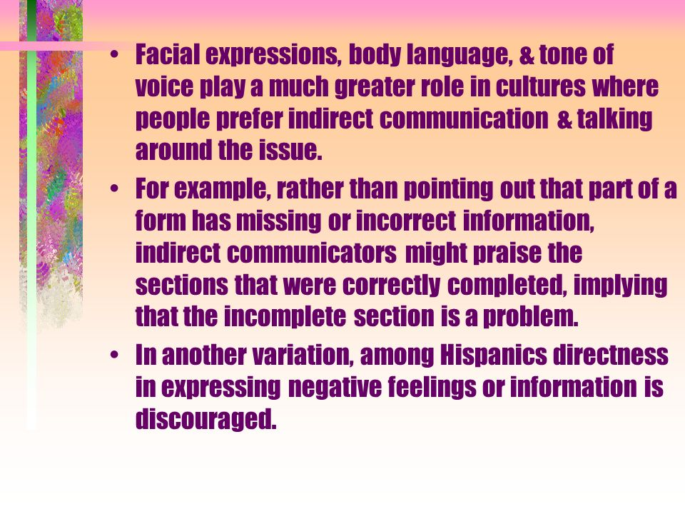 Facial expressions, body language, & tone of voice play a much greater role in cultures where people prefer indirect communication & talking around th