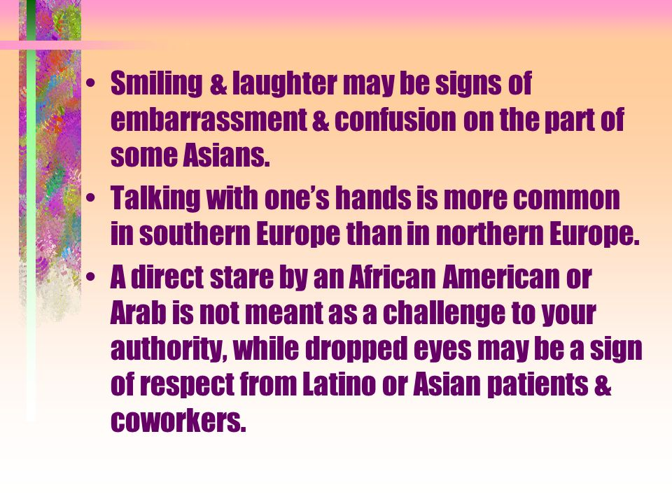 Smiling & laughter may be signs of embarrassment & confusion on the part of some Asians. Talking with ones hands is more common in southern Europe tha