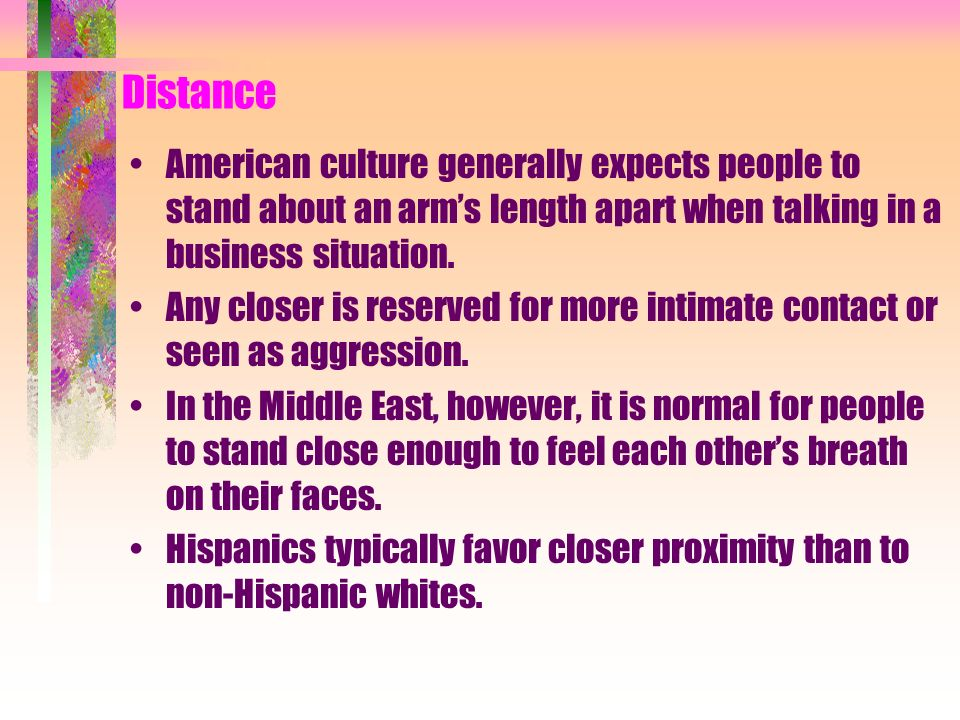 Distance American culture generally expects people to stand about an arms length apart when talking in a business situation. Any closer is reserved fo