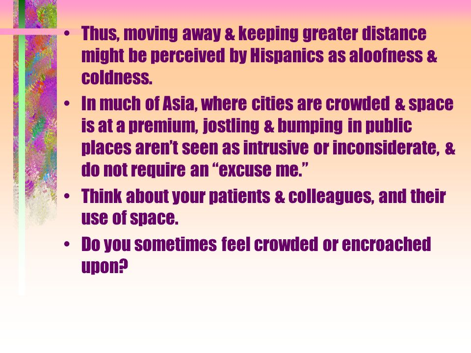 Thus, moving away & keeping greater distance might be perceived by Hispanics as aloofness & coldness. In much of Asia, where cities are crowded & spac