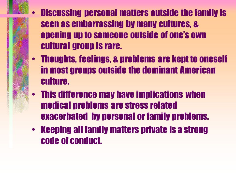 Discussing personal matters outside the family is seen as embarrassing by many cultures, & opening up to someone outside of ones own cultural group is