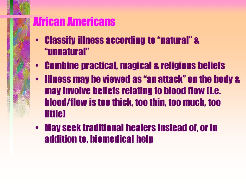 African Americans Classify illness according to natural & unnatural Combine practical, magical & religious beliefs Illness may be viewed as an attack