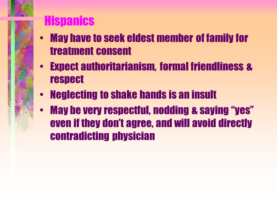 Hispanics May have to seek eldest member of family for treatment consent Expect authoritarianism, formal friendliness & respect Neglecting to shake ha