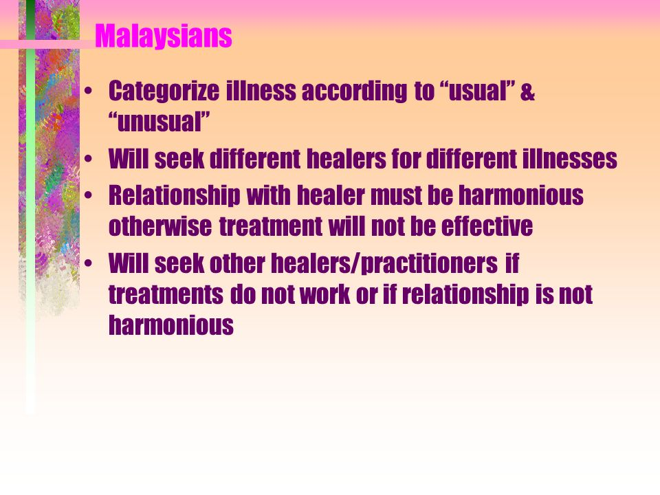 Malaysians Categorize illness according to usual & unusual Will seek different healers for different illnesses Relationship with healer must be harmon