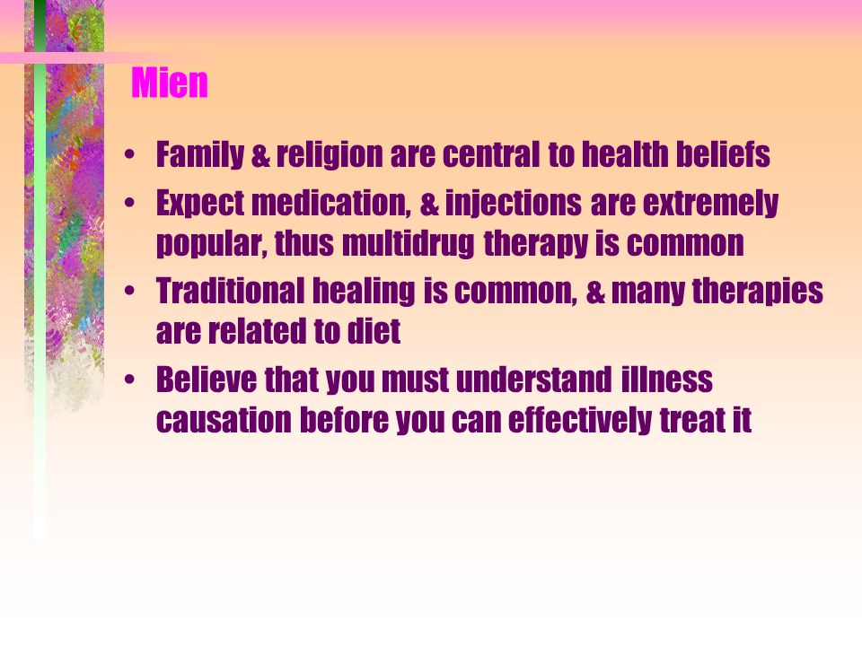 Mien Family & religion are central to health beliefs Expect medication, & injections are extremely popular, thus multidrug therapy is common Tradition