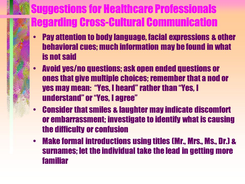 Suggestions for Healthcare Professionals Regarding Cross-Cultural Communication Pay attention to body language, facial expressions & other behavioral