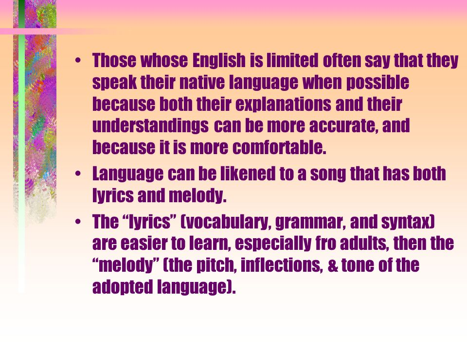 Those whose English is limited often say that they speak their native language when possible because both their explanations and their understandings