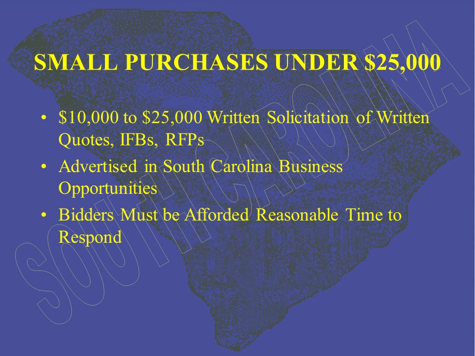 Over $25,000 (no maximum) Written Solicitation, Advertised in South Carolina Business Opportunities Bidders Must be Afforded Reasonable Time to Respond Lowest Responsive & Responsible Bidder Wins INVITATION FOR BIDS