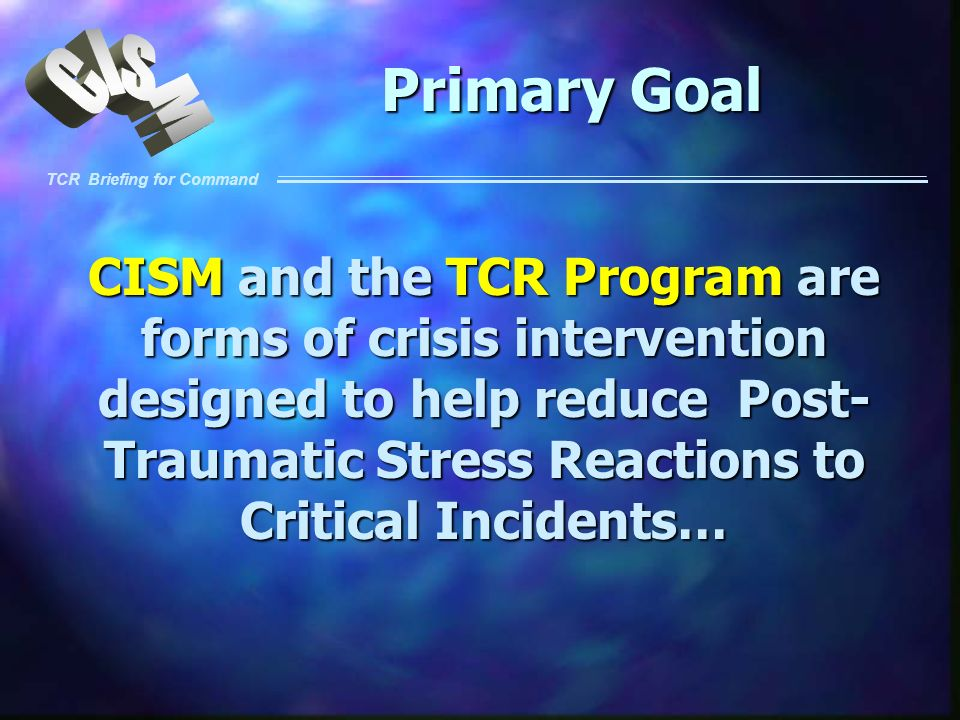 TCR Briefing for Command Primary Goal CISM and the TCR Program are forms of crisis intervention designed to help reduce Post- Traumatic Stress Reactio