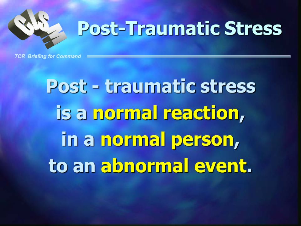 TCR Briefing for Command Post-Traumatic Stress Post - traumatic stress is a normal reaction, in a normal person, to an abnormal event.