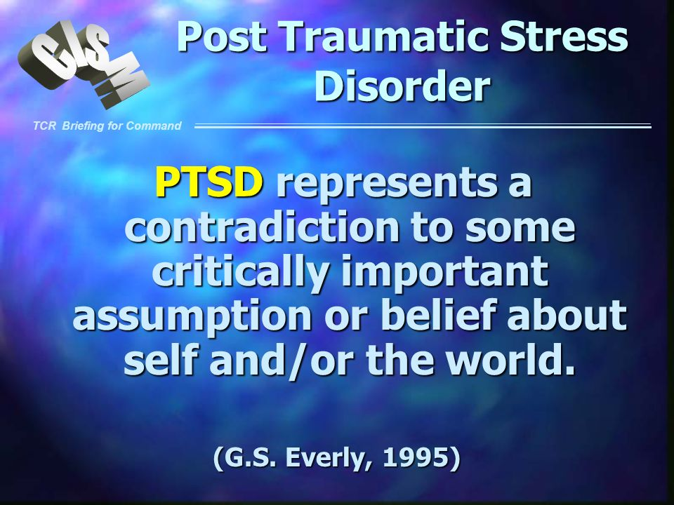 TCR Briefing for Command Post Traumatic Stress Disorder PTSD represents a contradiction to some critically important assumption or belief about self a