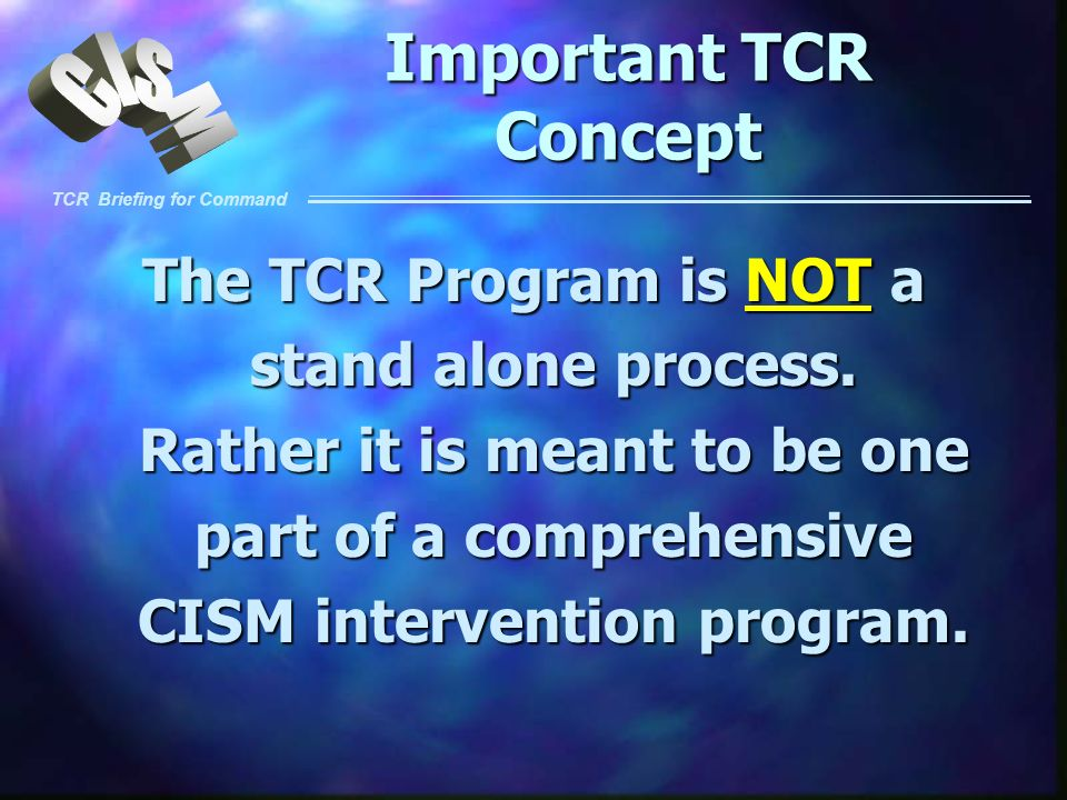 TCR Briefing for Command Important TCR Concept The TCR Program is NOT a stand alone process. Rather it is meant to be one part of a comprehensive CISM
