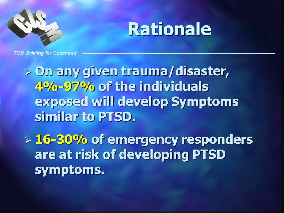 TCR Briefing for Command Rationale On any given trauma/disaster, 4%-97% of the individuals exposed will develop Symptoms similar to PTSD. On any given