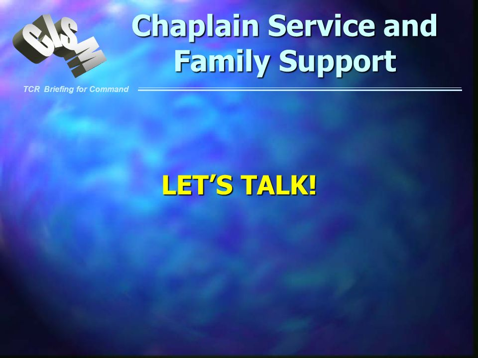 TCR Briefing for Command Chaplain Service and Family Support LETS TALK!