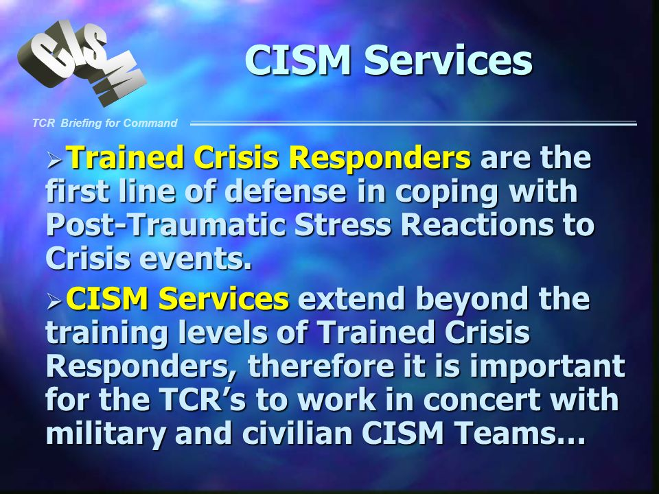 TCR Briefing for Command CISM Services Trained Crisis Responders are the first line of defense in coping with Post-Traumatic Stress Reactions to Crisi