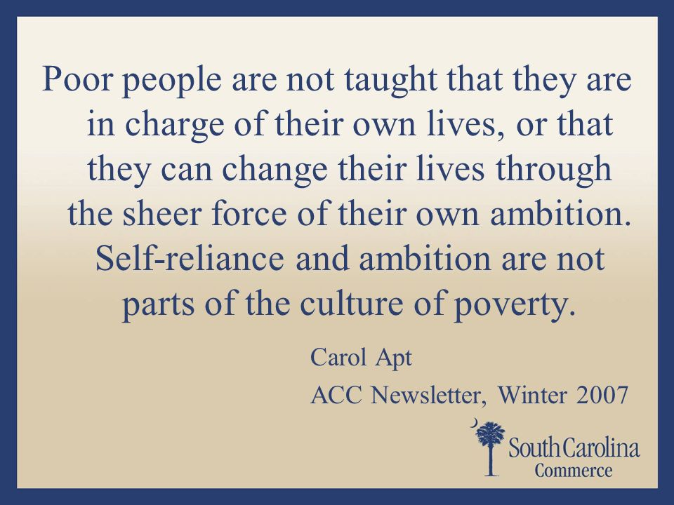 Poor people are not taught that they are in charge of their own lives, or that they can change their lives through the sheer force of their own ambition.
