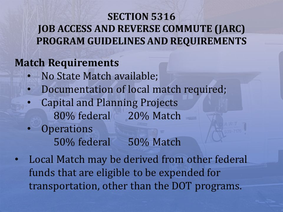 SECTION 5316 JOB ACCESS AND REVERSE COMMUTE (JARC) PROGRAM GUIDELINES AND REQUIREMENTS Match Requirements No State Match available; Documentation of l