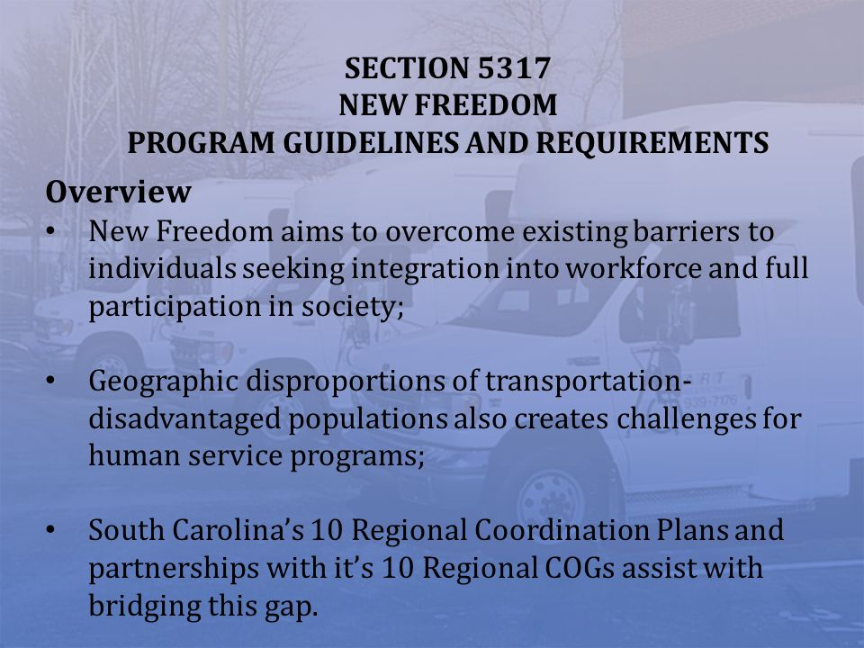 SECTION 5317 NEW FREEDOM PROGRAM GUIDELINES AND REQUIREMENTS Overview New Freedom aims to overcome existing barriers to individuals seeking integration into workforce and full participation in society; Geographic disproportions of transportation- disadvantaged populations also creates challenges for human service programs; South Carolinas 10 Regional Coordination Plans and partnerships with its 10 Regional COGs assist with bridging this gap.