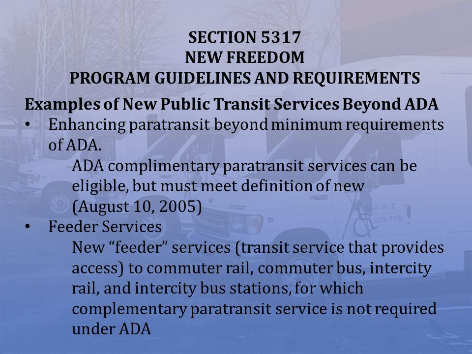 SECTION 5317 NEW FREEDOM PROGRAM GUIDELINES AND REQUIREMENTS Examples of New Public Transit Services Beyond ADA Enhancing paratransit beyond minimum requirements of ADA.