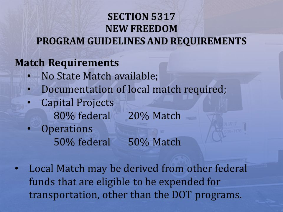 SECTION 5317 NEW FREEDOM PROGRAM GUIDELINES AND REQUIREMENTS Match Requirements No State Match available; Documentation of local match required; Capital Projects 80% federal 20% Match Operations 50% federal 50% Match Local Match may be derived from other federal funds that are eligible to be expended for transportation, other than the DOT programs.