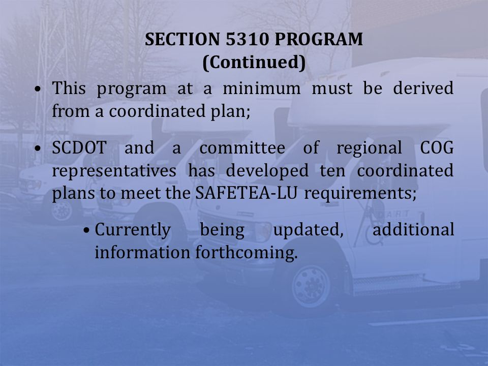 SECTION 5310 PROGRAM (Continued) This program at a minimum must be derived from a coordinated plan; SCDOT and a committee of regional COG representati