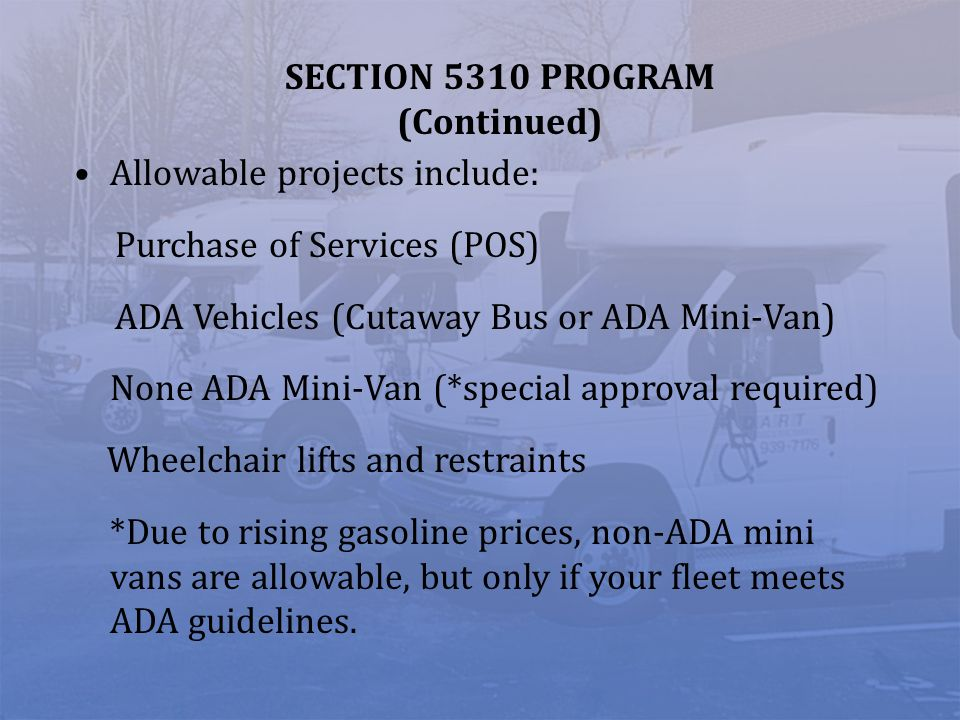 SECTION 5310 PROGRAM (Continued) Allowable projects include: Purchase of Services (POS) ADA Vehicles (Cutaway Bus or ADA Mini-Van) None ADA Mini-Van (*special approval required) Wheelchair lifts and restraints *Due to rising gasoline prices, non-ADA mini vans are allowable, but only if your fleet meets ADA guidelines.