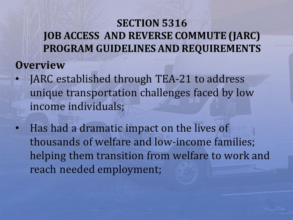 SECTION 5316 JOB ACCESS AND REVERSE COMMUTE (JARC) PROGRAM GUIDELINES AND REQUIREMENTS Overview JARC established through TEA-21 to address unique tran