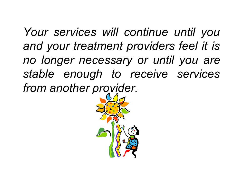Your services will continue until you and your treatment providers feel it is no longer necessary or until you are stable enough to receive services f