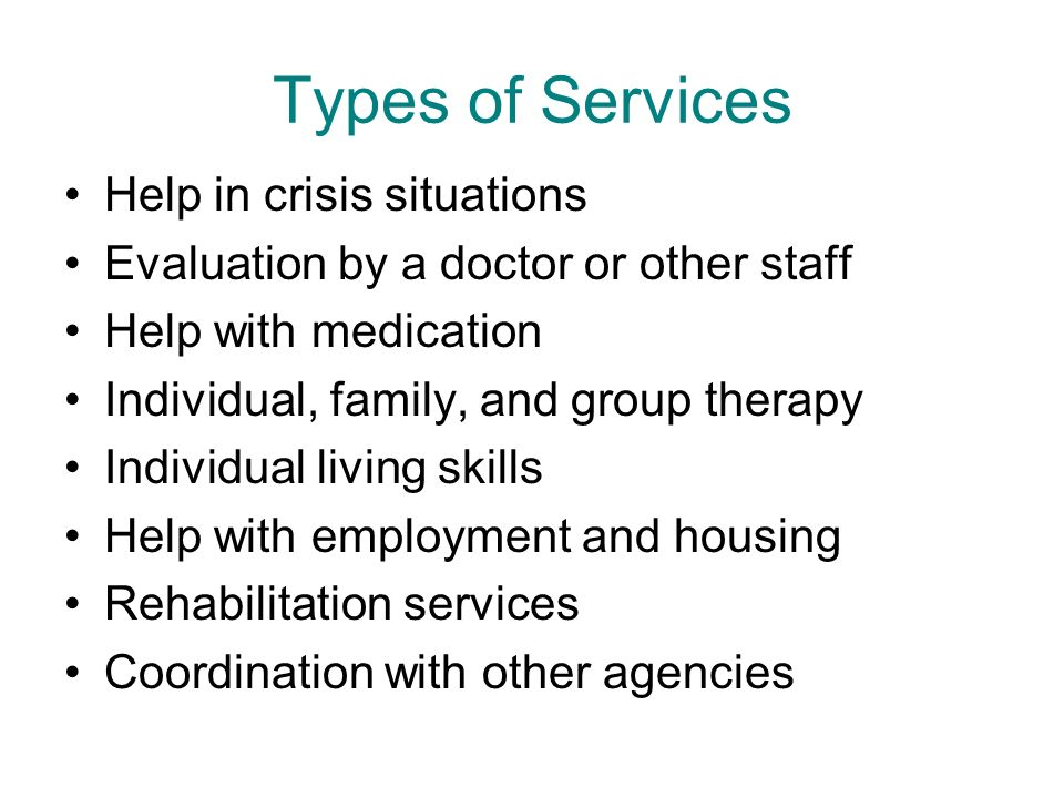 Types of Services Help in crisis situations Evaluation by a doctor or other staff Help with medication Individual, family, and group therapy Individual living skills Help with employment and housing Rehabilitation services Coordination with other agencies