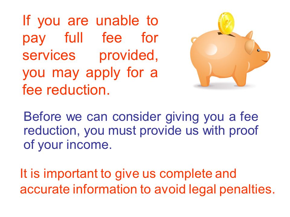 Before we can consider giving you a fee reduction, you must provide us with proof of your income.