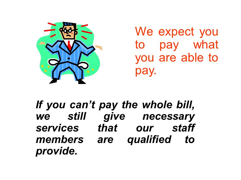 If you cant pay the whole bill, we still give necessary services that our staff members are qualified to provide.