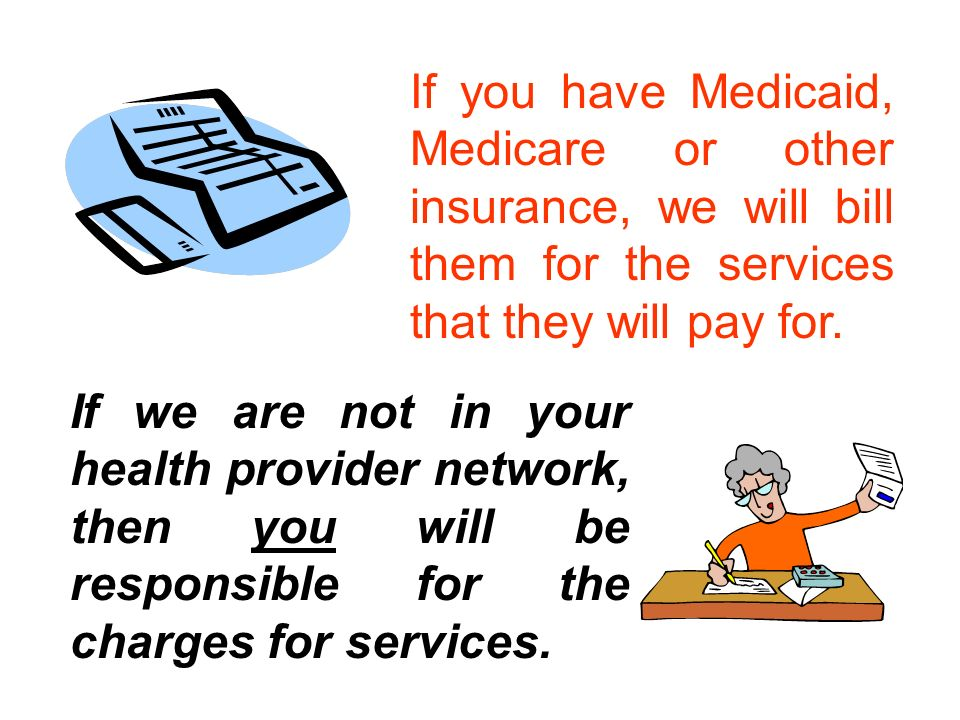 If we are not in your health provider network, then you will be responsible for the charges for services.