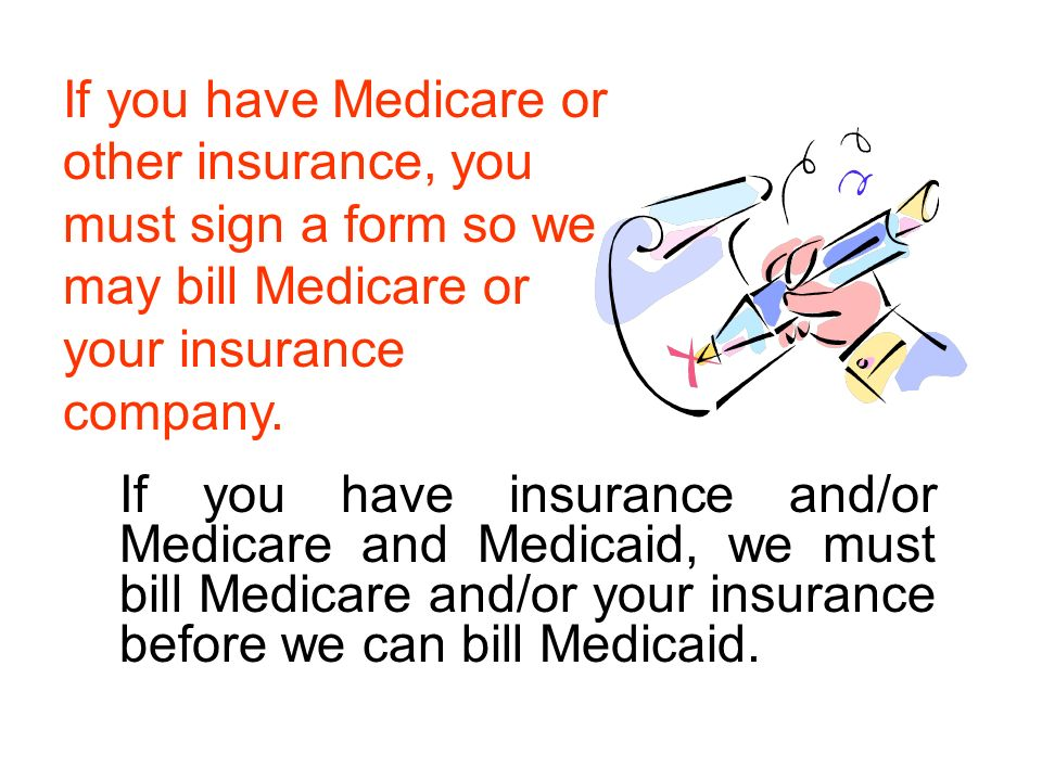 If you have insurance and/or Medicare and Medicaid, we must bill Medicare and/or your insurance before we can bill Medicaid.