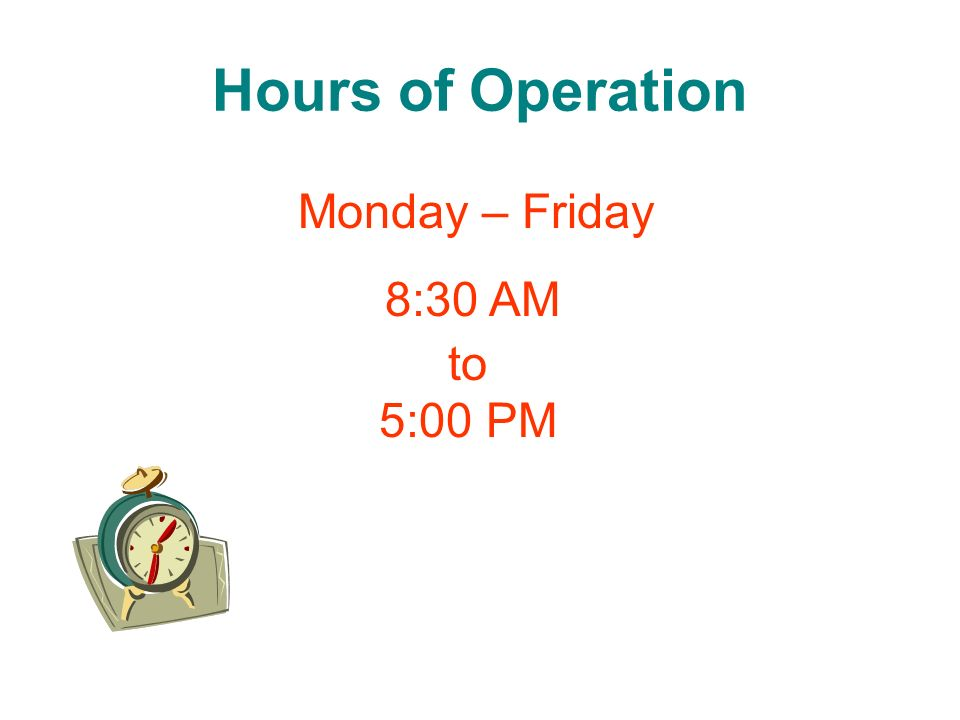 Hours of Operation Monday – Friday 8:30 AM to 5:00 PM