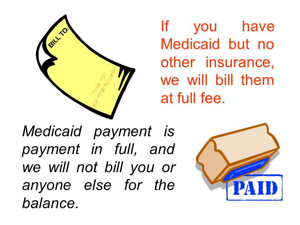 Medicaid payment is payment in full, and we will not bill you or anyone else for the balance. If you have Medicaid but no other insurance, we will bil