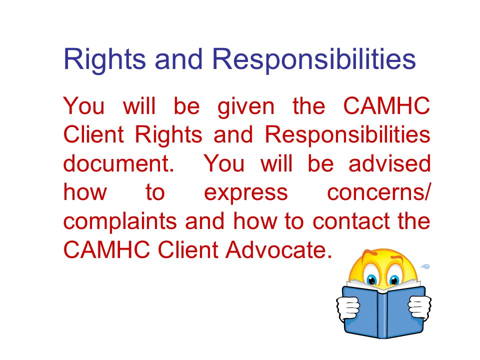 Rights and Responsibilities You will be given the CAMHC Client Rights and Responsibilities document.