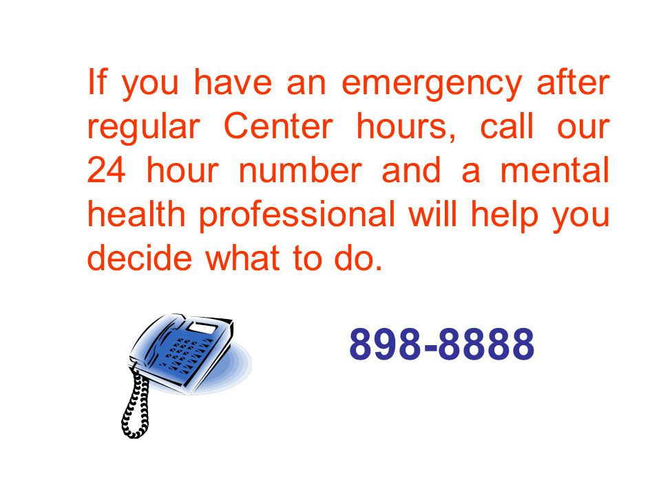 If you have an emergency after regular Center hours, call our 24 hour number and a mental health professional will help you decide what to do. 898-888