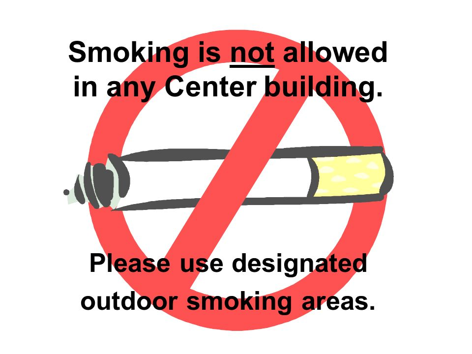 Please use designated outdoor smoking areas. Smoking is not allowed in any Center building.