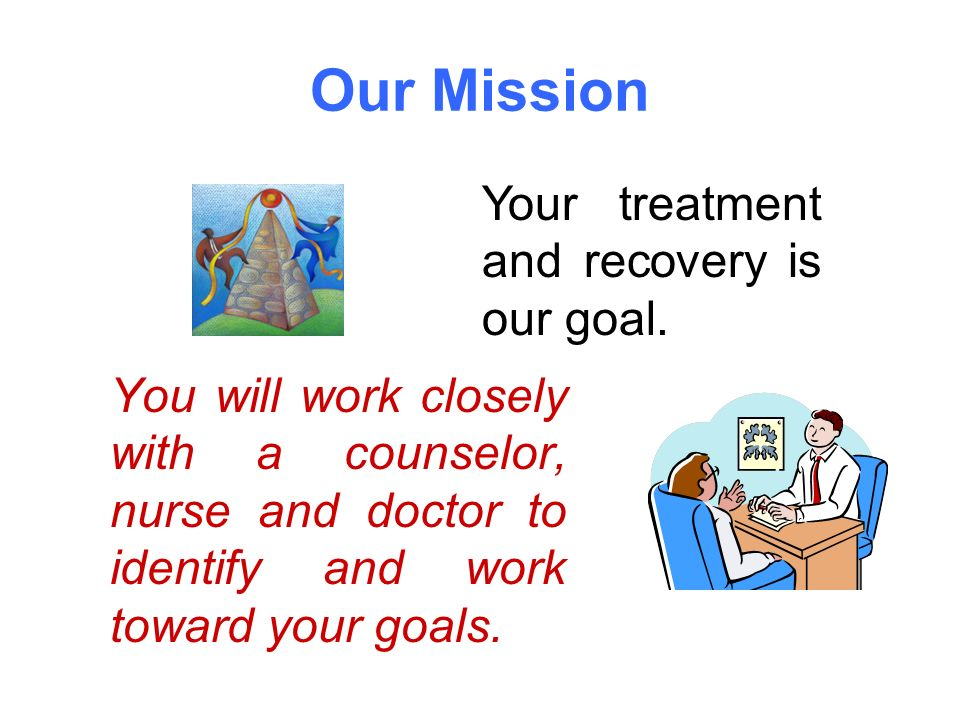 Our Mission You will work closely with a counselor, nurse and doctor to identify and work toward your goals.