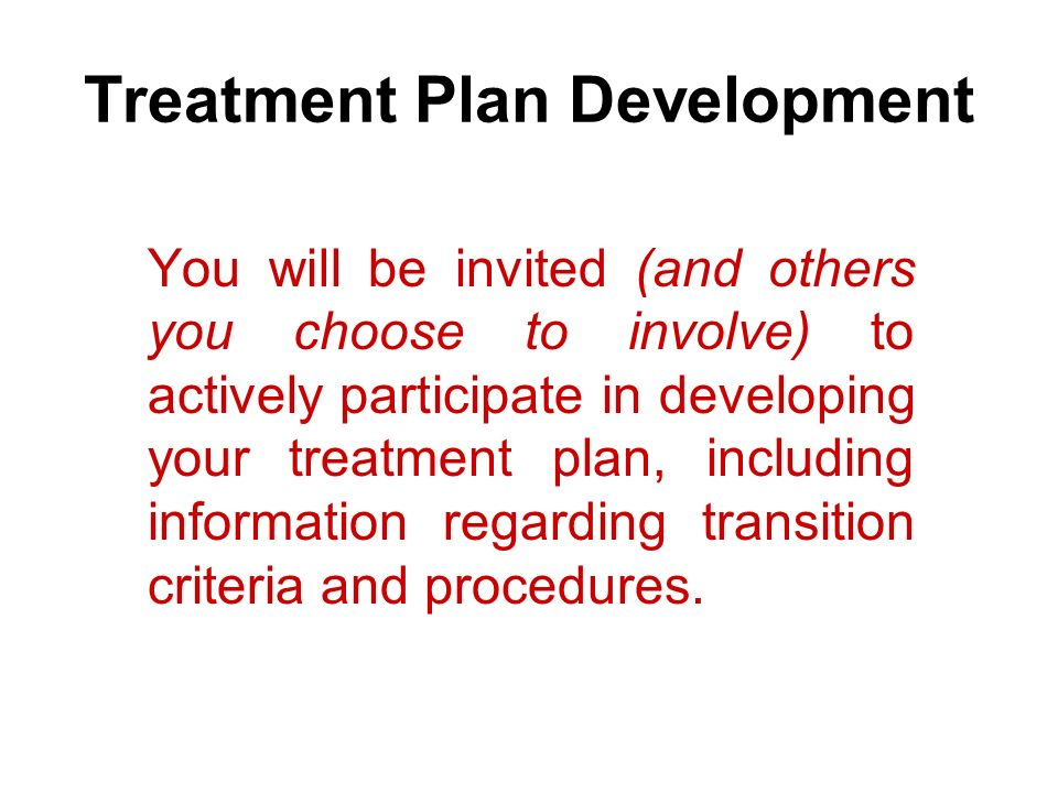 Treatment Plan Development You will be invited (and others you choose to involve) to actively participate in developing your treatment plan, including information regarding transition criteria and procedures.