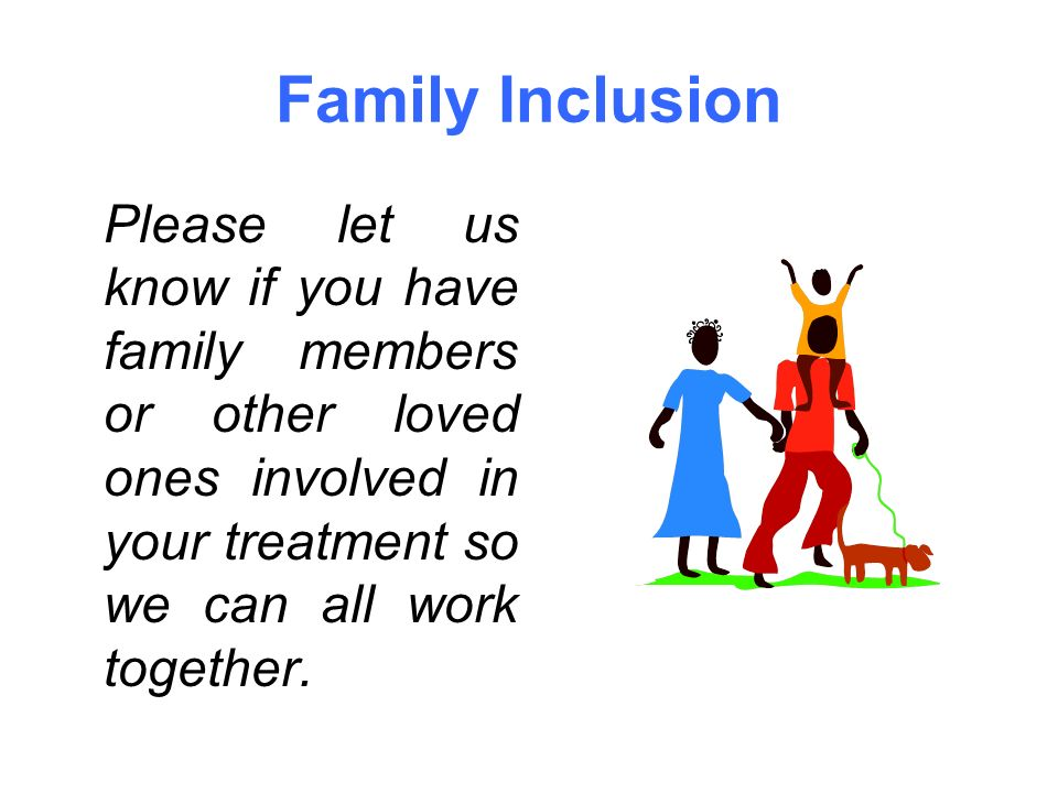 Family Inclusion Please let us know if you have family members or other loved ones involved in your treatment so we can all work together.