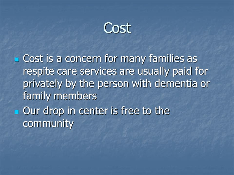 Cost Cost is a concern for many families as respite care services are usually paid for privately by the person with dementia or family members Cost is a concern for many families as respite care services are usually paid for privately by the person with dementia or family members Our drop in center is free to the community Our drop in center is free to the community