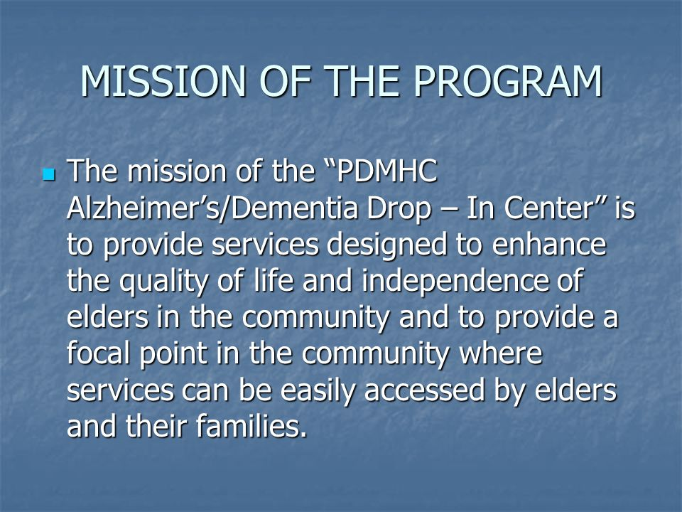 MISSION OF THE PROGRAM The mission of the PDMHC Alzheimers/Dementia Drop – In Center is to provide services designed to enhance the quality of life and independence of elders in the community and to provide a focal point in the community where services can be easily accessed by elders and their families.