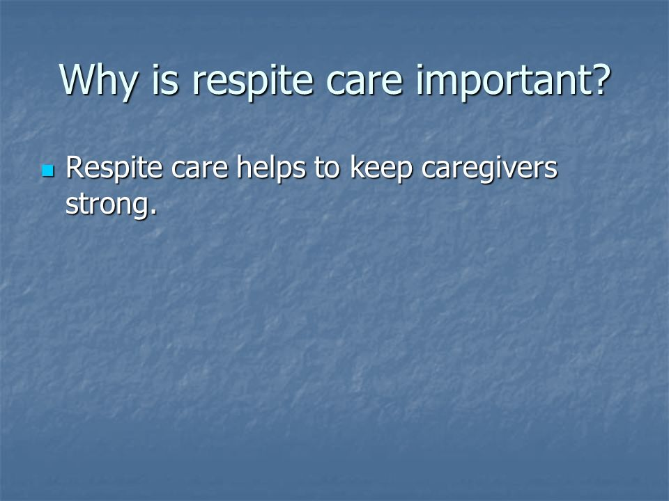 Why is respite care important Respite care helps to keep caregivers strong.