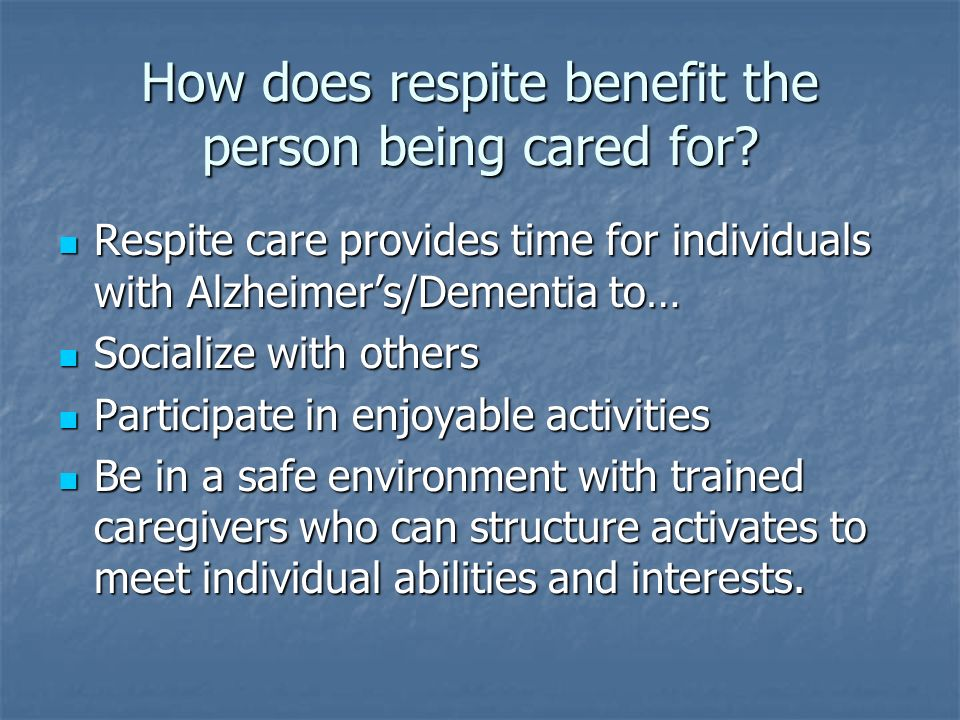 How does respite benefit the person being cared for.