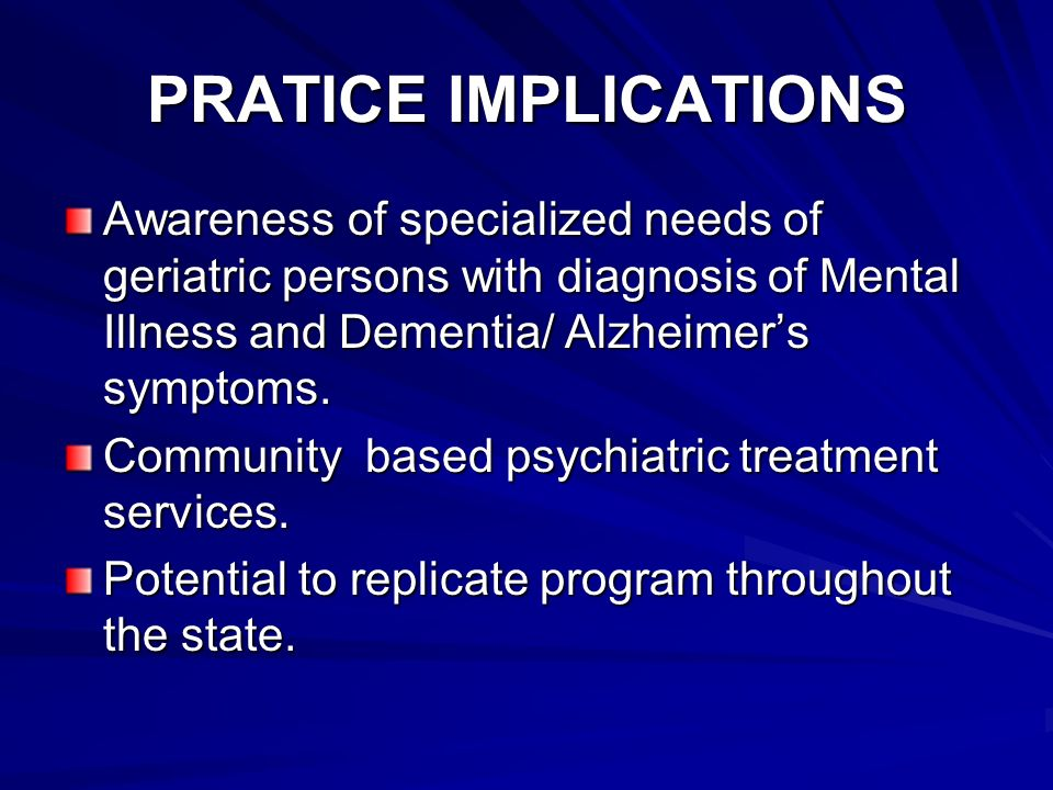 PRATICE IMPLICATIONS Awareness of specialized needs of geriatric persons with diagnosis of Mental Illness and Dementia/ Alzheimers symptoms.