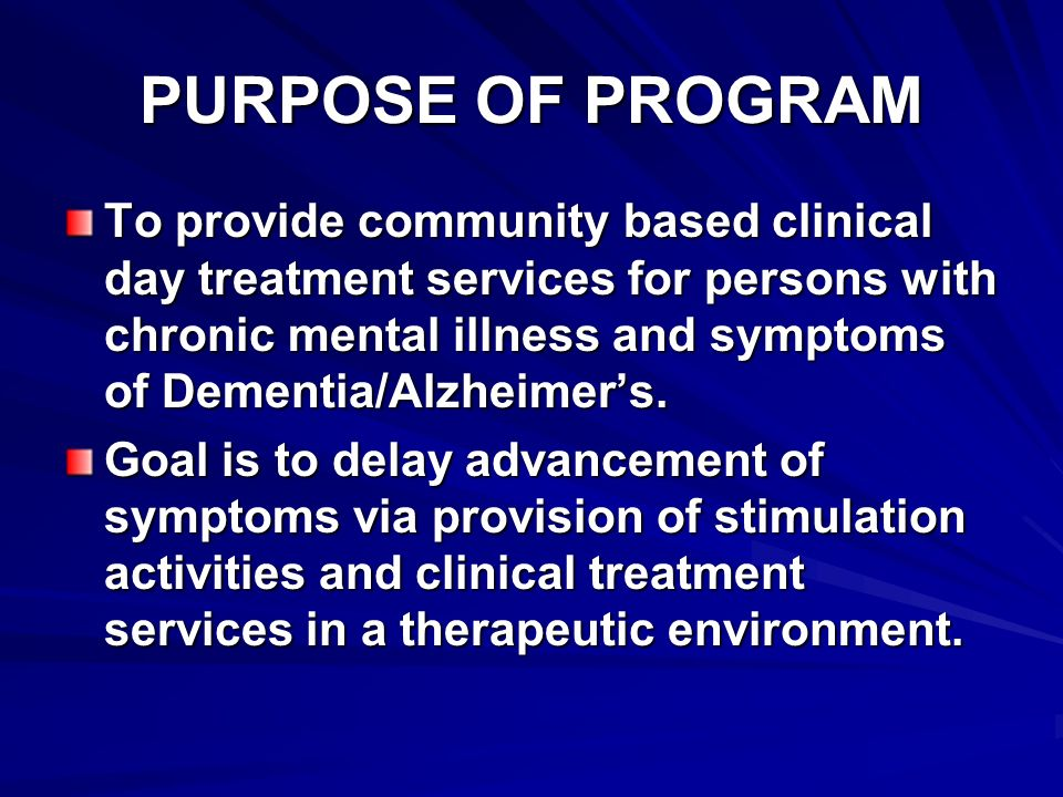 PURPOSE OF PROGRAM To provide community based clinical day treatment services for persons with chronic mental illness and symptoms of Dementia/Alzheim