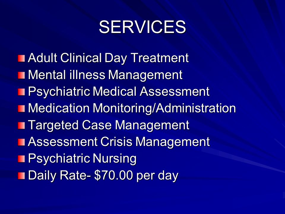 SERVICES Adult Clinical Day Treatment Mental illness Management Psychiatric Medical Assessment Medication Monitoring/Administration Targeted Case Management Assessment Crisis Management Psychiatric Nursing Daily Rate- $70.00 per day