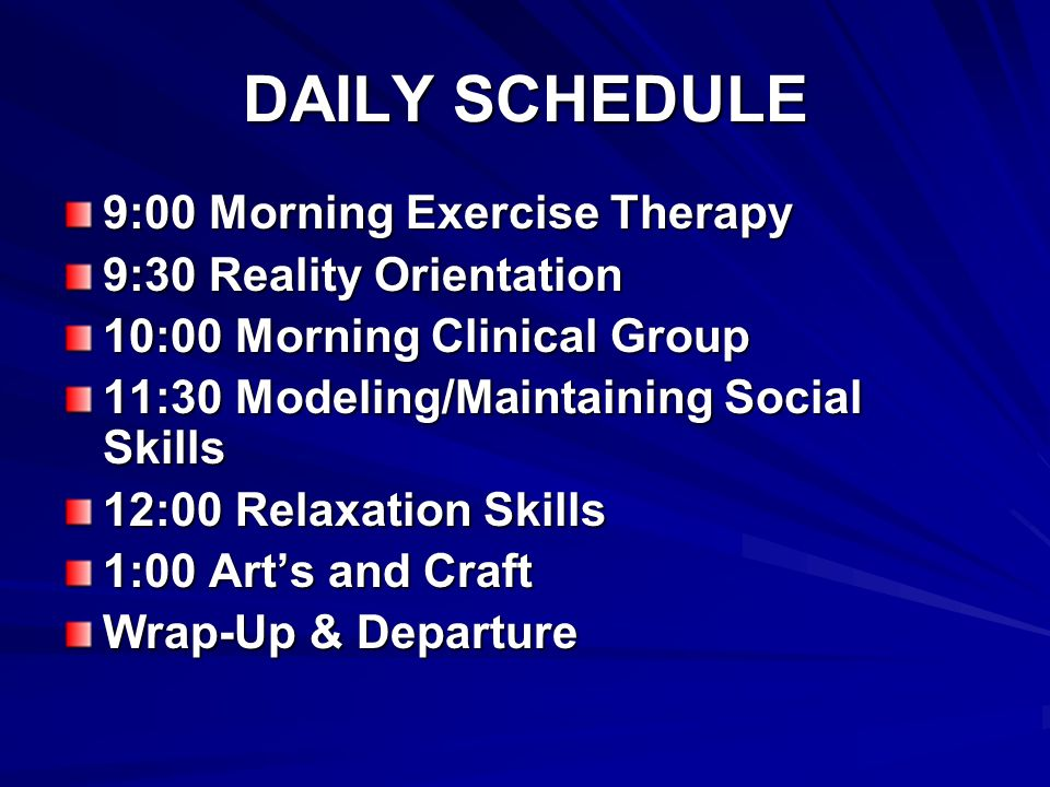 DAILY SCHEDULE 9:00 Morning Exercise Therapy 9:30 Reality Orientation 10:00 Morning Clinical Group 11:30 Modeling/Maintaining Social Skills 12:00 Relaxation Skills 1:00 Arts and Craft Wrap-Up & Departure
