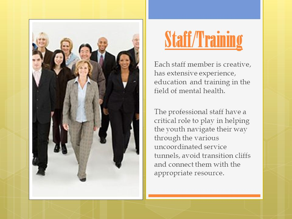 Staff/Training Each staff member is creative, has extensive experience, education and training in the field of mental health.